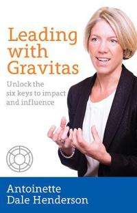 Leading with Gravitas - Unlock the six keys to impact and influence