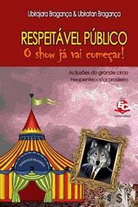 Respeitavel Publico, O Show Ja Vai Comecar: As Ilusoes Do Grande Circo Neopentecostal Brasileiro