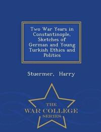 Two War Years in Constantinople, Sketches of German and Young Turkish Ethics and Politics - War College Series