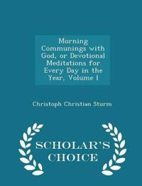 Morning Communings with God, or Devotional Meditations for Every Day in the Year, Volume I - Scholar's Choice Edition