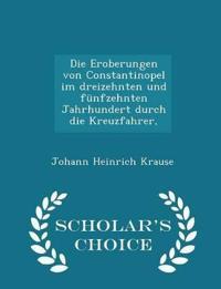 Die Eroberungen Von Constantinopel Im Dreizehnten Und Funfzehnten Jahrhundert Durch Die Kreuzfahrer, - Scholar's Choice Edition