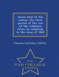 Drum-Beat of the Nation; The First Period of the War of the Rebellion from Its Outbreak to the Close of 1862 - War College Series