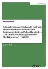 """Kriminalerzahlungen Im Barock? Nachweis Kriminalliterarischer Elemente Und Erzahlmuster in Georg Philipp Harsdorffers """"Der Grosse Schau-Platz Jammerlicher Mord-Geschichte"""" (1649/50)"""