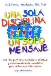 Una Sola Disciplina, Un Solo Mensaje: Las 4 C Para Una Disciplina Efectiva y Emocionalmente Saludable En Ninos y Adolescentes: Coordinacion, Congruenc
