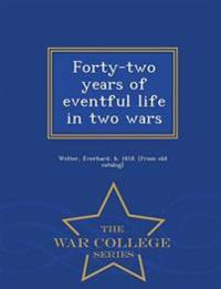 Forty-Two Years of Eventful Life in Two Wars - War College Series