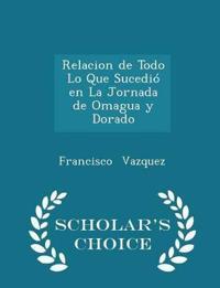 Relacion de Todo Lo Que Sucedio En La Jornada de Omagua y Dorado - Scholar's Choice Edition
