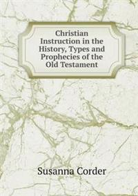 Christian Instruction in the History, Types and Prophecies of the Old Testament