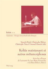 Koltès Maintenant Et Autres Métamorphoses: Actes Des Colloques de l'Université de Caen Basse-Normandie Et de Paris-Diderot, Paris 7