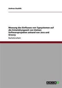 Messung Des Einflusses Von Typsystemen Auf Die Entwicklungszeit Von Kleinen Softwareprojekten Anhand Von Java Und Groovy