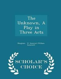 The Unknown, a Play in Three Acts - Scholar's Choice Edition