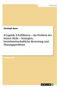 E-Logistik. E-Fulfillment - Das Problem Der Letzten Meile - Strategien, Betriebswirtschaftliche Bewertung Und Planungsprobleme