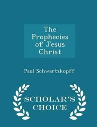 The Prophecies of Jesus Christ - Scholar's Choice Edition