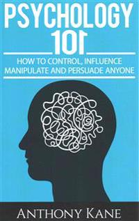Psychology 101: How to Control, Influence, Manipulate and Persuade Anyone