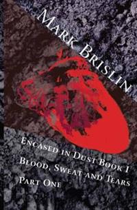 Blood, Sweat and Tears Part One: Encased in Dust Book One