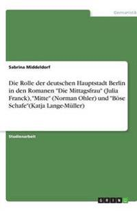 """Die Rolle der deutschen Hauptstadt Berlin in den Romanen """"Die Mittagsfrau"""" (Julia Franck), """"Mitte"""" (Norman Ohler) und """"Böse Schafe""""(Katja Lange-Müller)"""