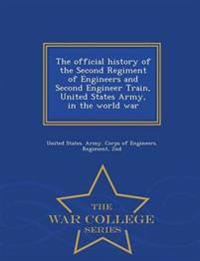 The Official History of the Second Regiment of Engineers and Second Engineer Train, United States Army, in the World War - War College Series