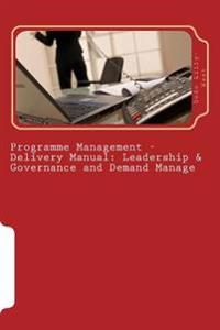 Programme Management - Delivery Manual: Leadership & Governance and Demand Manage: Leadership & Governance and Demand Management