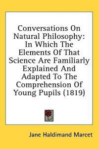 Conversations On Natural Philosophy: In Which The Elements Of That Science Are Familiarly Explained And Adapted To The Comprehension Of Young Pupils (