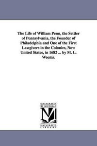The Life of William Penn, the Settler of Pennsylvania, the Founder of Philadelphia and One of the First Lawgivers in the Colonies, Now United States, in 1682