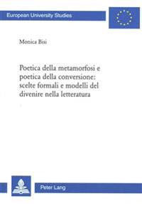 Poetica Della Metamorfosi E Poetica Della Conversione: Scelte Formali E Modelli del Divenire Nella Letteratura