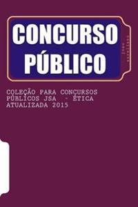 Colecao Para Concursos Publicos Jsa - Etica Atualizada 2015: de Acordo O Que as Bancas Organizadoras Estao Cobrando Nos Ultimos Concursos
