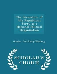The Formation of the Republican Party as a National Political Organization - Scholar's Choice Edition