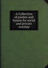 A Collection of Psalms and Hymns for Social and Private Worship