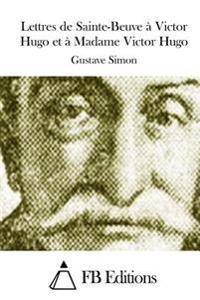 Lettres de Sainte-Beuve a Victor Hugo Et a Madame Victor Hugo