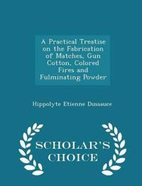 A Practical Treatise on the Fabrication of Matches, Gun Cotton, Colored Fires and Fulminating Powder - Scholar's Choice Edition
