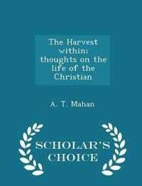 The Harvest Within; Thoughts on the Life of the Christian - Scholar's Choice Edition