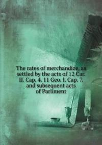 The Rates of Merchandize, as Settled by the Acts of 12 Car. II. Cap. 4. 11 Geo. I. Cap. 7. and Subsequent Acts of Parliment