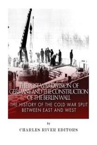 The Post-War Division of Germany and the Construction of the Berlin Wall: The History of the Cold War Split Between East and West