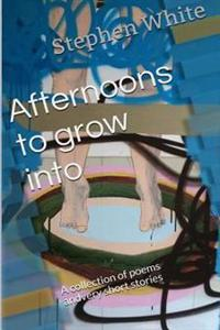 Afternoons to Grow Into: A Collection of Poems and Very Short Stories
