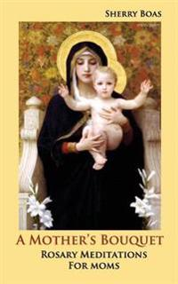 A Mother's Bouquet: Rosary Meditations for Moms