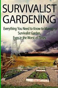 Survivalist Gardening: Everything You Need to Know to Manage a Survivalist Garden Even in the Worst of Times