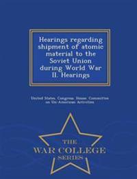 Hearings Regarding Shipment of Atomic Material to the Soviet Union During World War II. Hearings - War College Series
