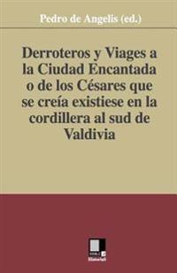 Derroteros y Viages a la Ciudad Encantada O de Los Cesares. Que Se Creia Existiese En La Cordillera Al Sud de Valdivia