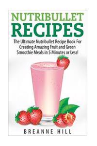 Nutribullet Recipes: The Best Nutribullet Recipe Book for Creating Amazing Fruit and Green Smoothie Meals in 7 Minutes or Less!