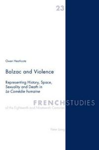 Balzac and Violence: Representing History, Space, Sexuality and Death in La Comédie Humaine