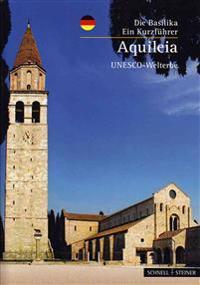 Aquileia: Die Basilika - Ein Kunstfuhrer UNESCO- Welterbe