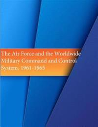 The Air Force and the Worldwide Military Command and Control System, 1961-1965