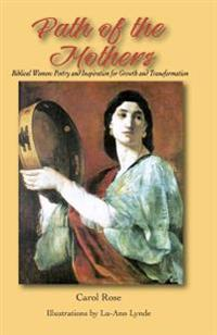 The Path of the Mothers: Biblical Women: Poetry and Inspiration for Growth and Transformation