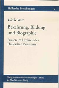 Bekehrung, Bildung Und Biographie: Frauen Im Umkreis Des Halleschen Pietismus
