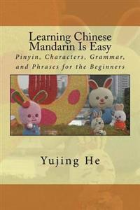 Learning Chinese Mandarin Is Easy: Pinyin, Characters, Grammar, and Phrases for the Beginners