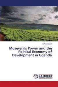Museveni's Power and the Political Economy of Development in Uganda