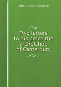 Two Letters to His Grace the Archbishop of Canterbury