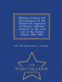 Military History and Reminiscences of the Thirteenth Regiment of Illinois Volunteer Infantry in the Civil War in the United States, 1861-1865 - War College Series