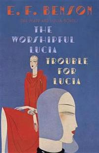 The Worshipful Lucia & Trouble for Lucia: The Mapp & Lucia Novels