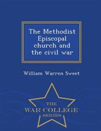 The Methodist Episcopal Church and the Civil War - War College Series