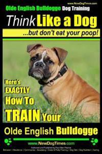 Olde English Bulldogge, Dog Training - Think Like a Dog...But Don't Eat Your Poop!: Here's Exactly How to Train Your Olde English Bulldogge